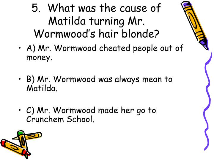 5.  What was the cause of Matilda turning Mr. Wormwood's hair blonde?