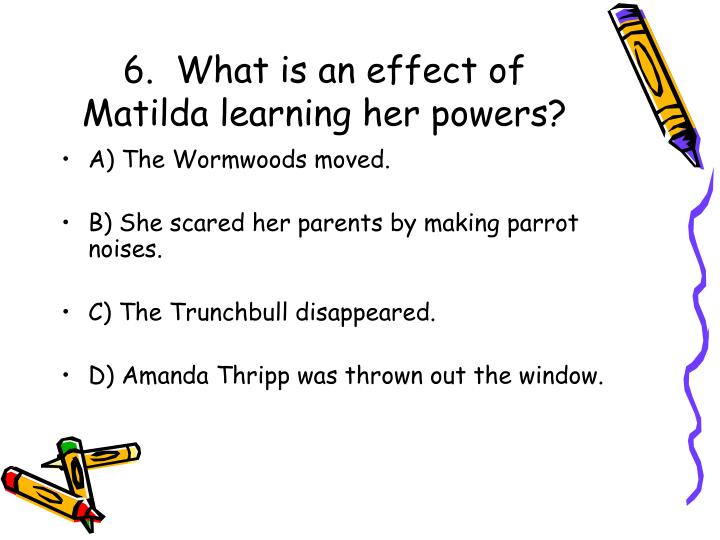 6.  What is an effect of Matilda learning her powers?