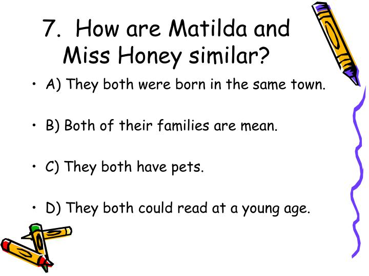 7.  How are Matilda and Miss Honey similar?