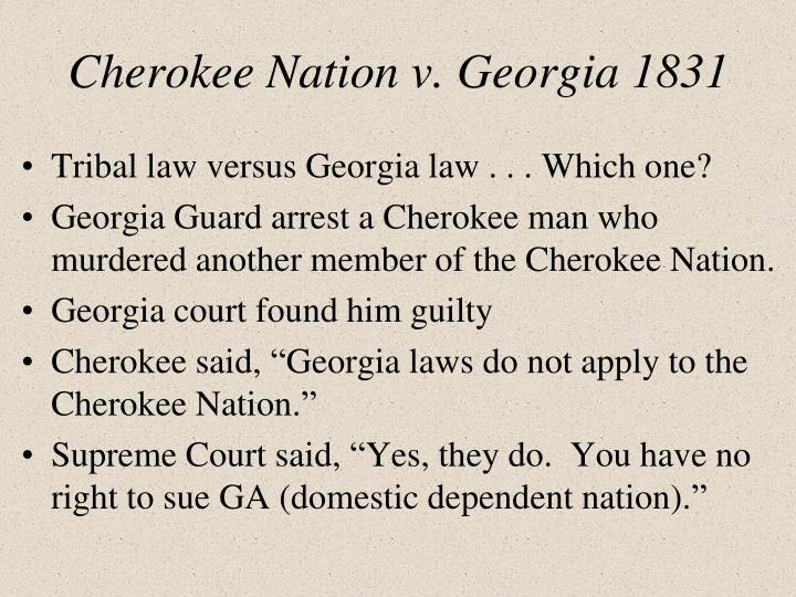 """cherokee v georgia essay To begin with, it should be noted that cherokee nation versus state of georgia was the case of the supreme court considered in 1831 after the adoption of """"indian removal act"""" in 1830 by the congress, indian tribes in general and cherokee in particular were forced to live their land in georgia and move to the lands of modern oklahoma."""