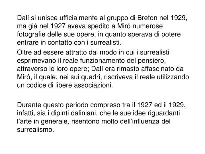 Dalí si unisce ufficialmente al gruppo di Breton nel 1929, ma giá nel 1927 aveva spedito a Miró numerose fotografie delle sue opere, in quanto sperava di potere entrare in contatto con i surrealisti.