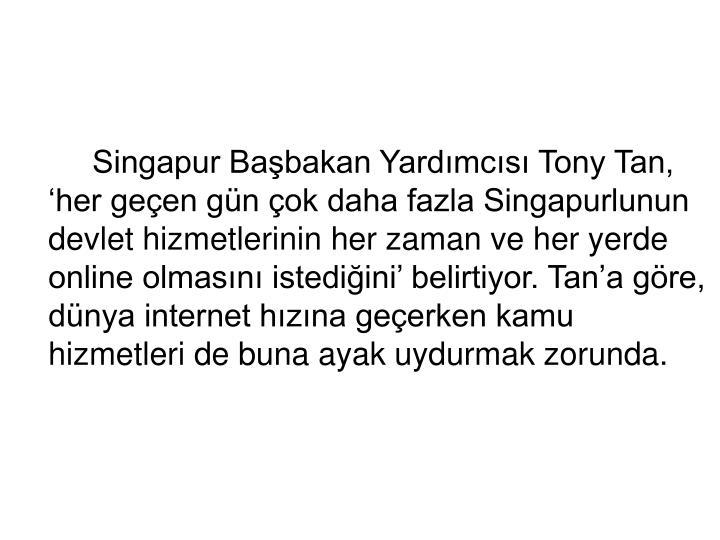 Singapur Başbakan Yardımcısı Tony Tan, 'her geçen gün çok daha fazla Singapurlunun devlet hizmetlerinin her zaman ve her yerde online olmasını istediğini' belirtiyor. Tan'a göre, dünya internet hızına geçerken kamu hizmetleri de buna ayak uydurmak zorunda.