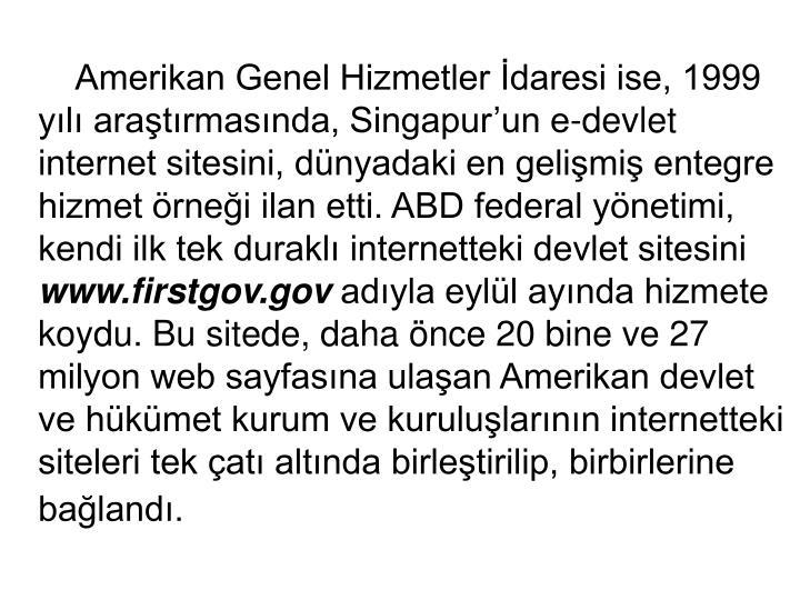 Amerikan Genel Hizmetler İdaresi ise, 1999 yılı araştırmasında, Singapur'un e-devlet internet sitesini, dünyadaki en gelişmiş entegre hizmet örneği ilan etti. ABD federal yönetimi, kendi ilk tek duraklı internetteki devlet sitesini