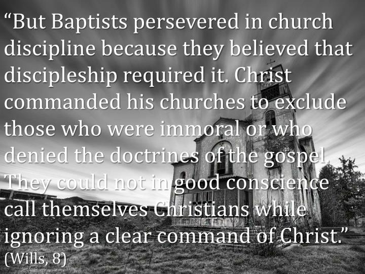 """""""But Baptists persevered in church discipline because they believed that discipleship required it. Christ commanded his churches to exclude those who were immoral or who denied the doctrines of the gospel. They could not in good conscience call themselves Christians while ignoring a clear command of Christ."""""""
