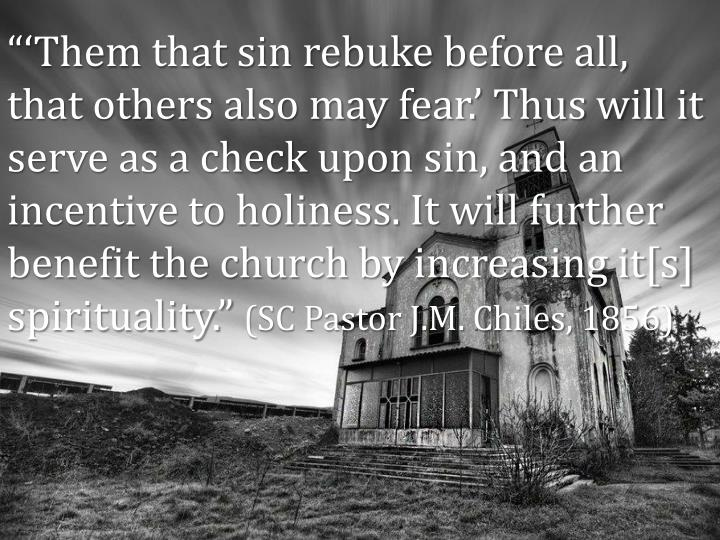 """""""'Them that sin rebuke before all, that others also may fear.' Thus will it serve as a check upon sin, and an incentive to holiness. It will further benefit the church by increasing it[s] spirituality."""""""