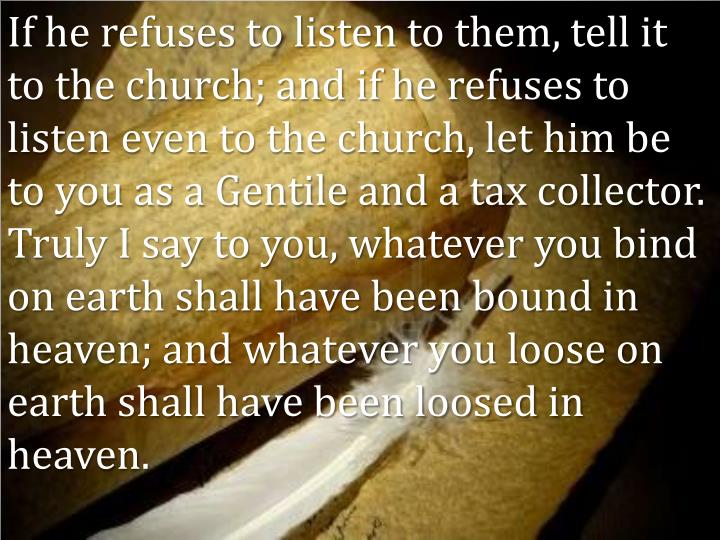 If he refuses to listen to them, tell it to the church; and if he refuses to listen even to the church, let him be to you as a Gentile and a tax collector.  Truly I say to you, whatever you bind on earth shall have been bound in heaven; and whatever you loose on earth shall have been loosed in heaven.