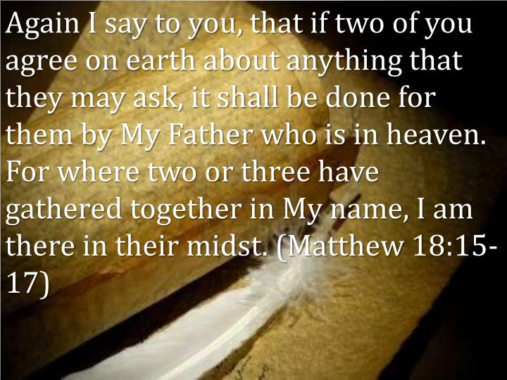Again I say to you, that if two of you agree on earth about anything that they may ask, it shall be done for them by My Father who is in heaven.  For where two or three have gathered together in My name, I am there in their midst. (Matthew 18:15-17)