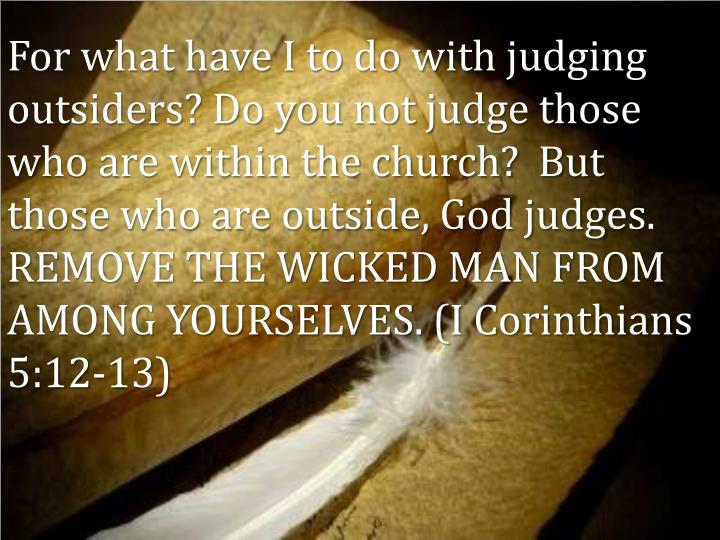 For what have I to do with judging outsiders? Do you not judge those who are within the church?  But those who are outside, God judges. REMOVE THE WICKED MAN FROM AMONG YOURSELVES. (I Corinthians 5:12-13)