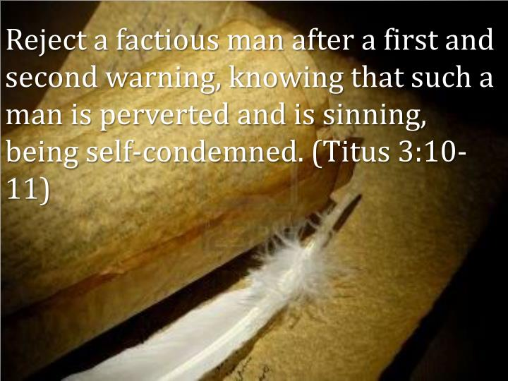 Reject a factious man after a first and second warning, knowing that such a man is perverted and is sinning, being self-condemned. (Titus 3:10-11)