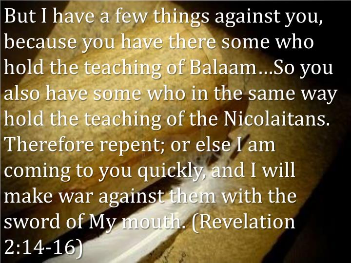 But I have a few things against you, because you have there some who hold the teaching of Balaam…So you also have some who in the same way hold the teaching of the