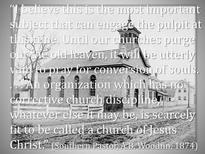 """""""I believe this is the most important subject that can engage the pulpit at this time. Until our churches purge out the old leaven, it will be utterly vain to pray for conversion of souls. . . . An organization which has no corrective church discipline, whatever else it may be, is scarcely fit to be called a church of Jesus Christ."""""""