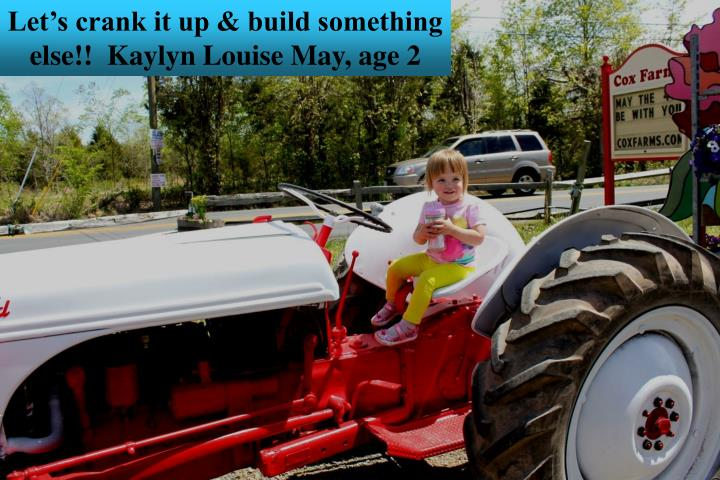 Let's crank it up & build something else!!  Kaylyn Louise May, age 2