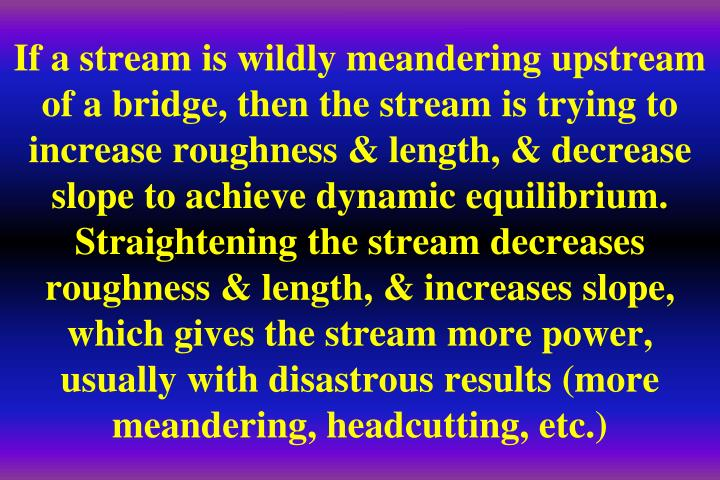 If a stream is wildly meandering upstream of a bridge, then the stream is trying to increase roughness & length, & decrease slope to achieve dynamic equilibrium.  Straightening the stream decreases roughness & length, & increases slope, which gives the stream more power, usually with disastrous results (more meandering, headcutting, etc.)