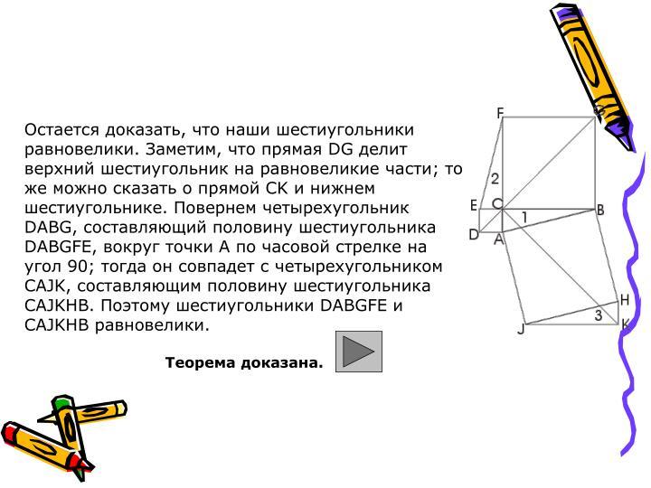 Остается доказать, что наши шестиугольники равновелики. Заметим, что прямая DG делит верхний шестиугольник на равновеликие части; то же можно сказать о прямой CK и нижнем шестиугольнике. Повернем четырехугольник DABG, составляющий половину шестиугольника DABGFE, вокруг точки А по часовой стрелке на угол 90; тогда он совпадет с четырехугольником CAJK, составляющим половину шестиугольника CAJKHB. Поэтому шестиугольники DABGFE и CAJKHB равновелики.