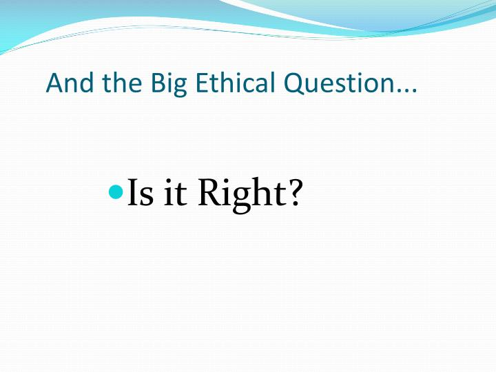 And the Big Ethical Question...