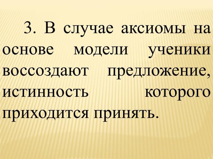 3. В случае аксиомы на основе модели ученики воссоздают предложение, истинность которого приходится принять.