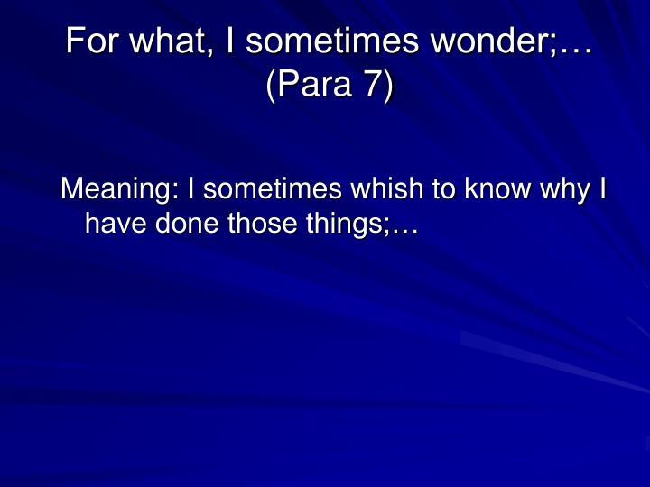 For what, I sometimes wonder;… (Para 7)