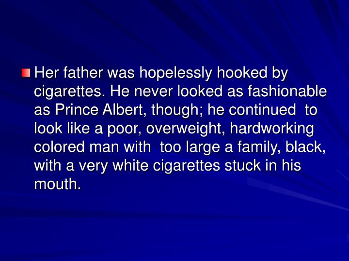 Her father was hopelessly hooked by cigarettes. He never looked as fashionable as Prince Albert, though; he continued  to look like a poor, overweight, hardworking colored man with  too large a family, black, with a very white cigarettes stuck in his mouth.