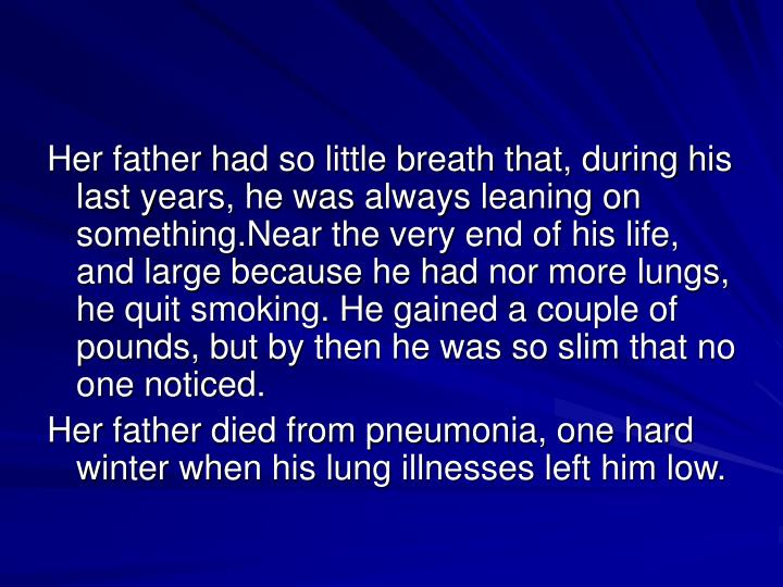 Her father had so little breath that, during his last years, he was always leaning on something.Near the very end of his life, and large because he had nor more lungs, he quit smoking. He gained a couple of pounds, but by then he was so slim that no one noticed.