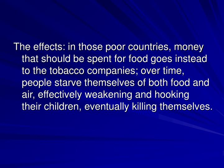 The effects: in those poor countries, money that should be spent for food goes instead to the tobacco companies; over time, people starve themselves of both food and air, effectively weakening and hooking their children, eventually killing themselves.