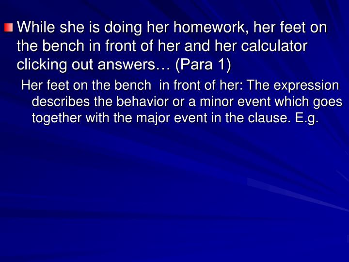 While she is doing her homework, her feet on the bench in front of her and her calculator clicking out answers… (Para 1)