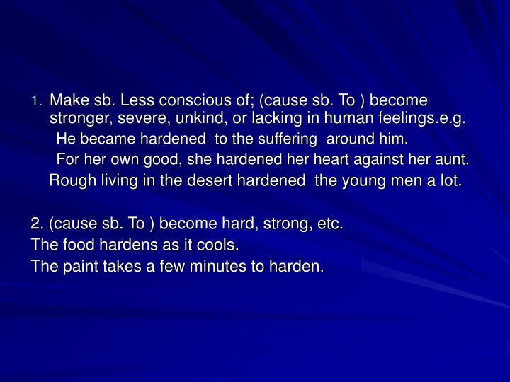 Make sb. Less conscious of; (cause sb. To ) become stronger, severe, unkind, or lacking in human feelings.e.g.