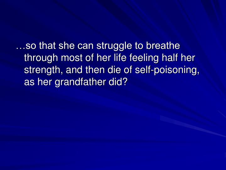 …so that she can struggle to breathe through most of her life feeling half her strength, and then die of self-poisoning, as her grandfather did?