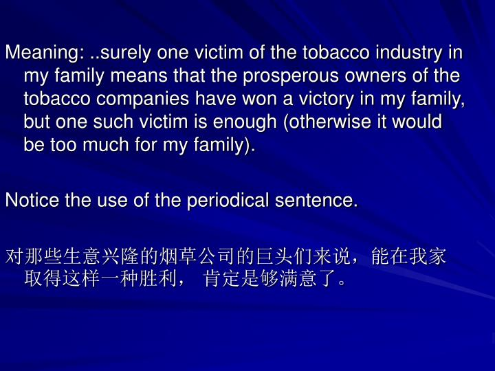 Meaning: ..surely one victim of the tobacco industry in my family means that the prosperous owners of the tobacco companies have won a victory in my family, but one such victim is enough (otherwise it would be too much for my family).