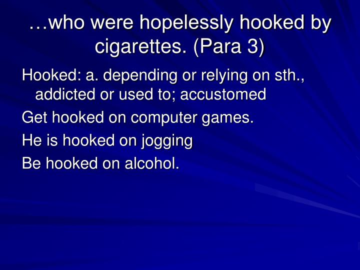…who were hopelessly hooked by cigarettes. (Para 3)