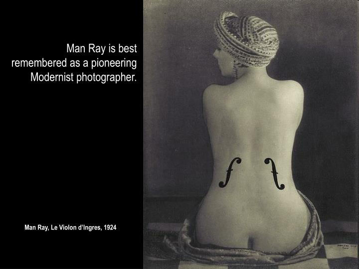 Man Ray is best remembered as a pioneering Modernist photographer.