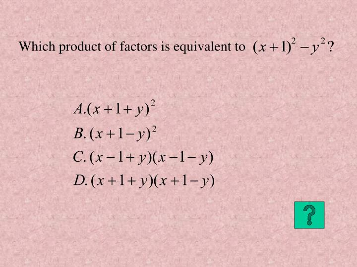Which product of factors is equivalent to