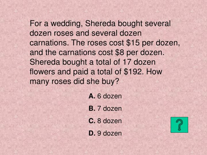 For a wedding, Shereda bought several dozen roses and several dozen carnations. The roses cost $15 p...