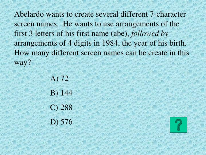 Abelardo wants to create several different 7-character screen names.  He wants to use arrangements of the first 3 letters of his first name (abe),