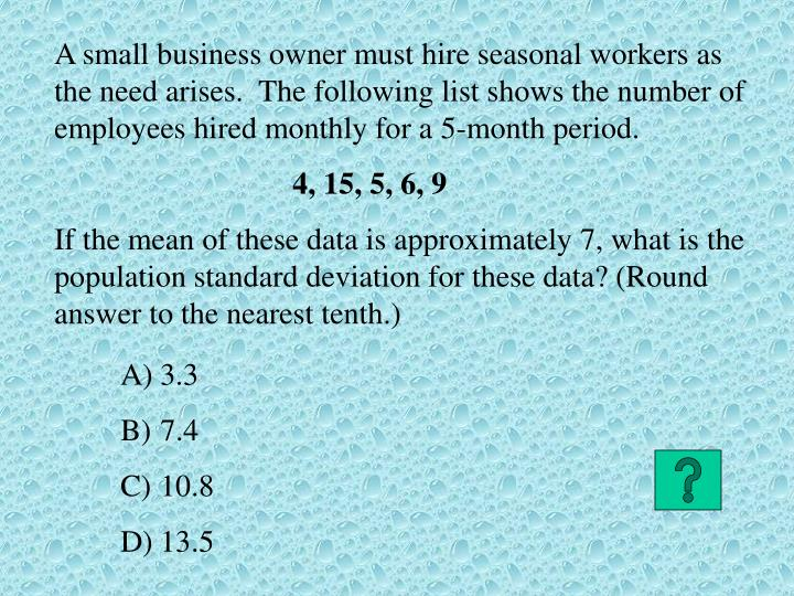A small business owner must hire seasonal workers as the need arises.  The following list shows the number of employees hired monthly for a 5-month period.