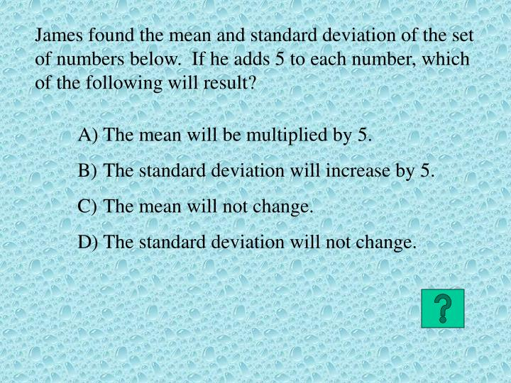 James found the mean and standard deviation of the set of numbers below.  If he adds 5 to each number, which of the following will result?