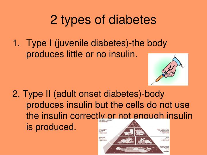 type 1 juvenile diabetes In type 1 diabetes, the body does not produce insulin the body breaks down the carbohydrates you eat into blood glucose (also called blood sugar), which it uses for energy insulin is a hormone that the body needs to get glucose from the bloodstream into the cells of the body.