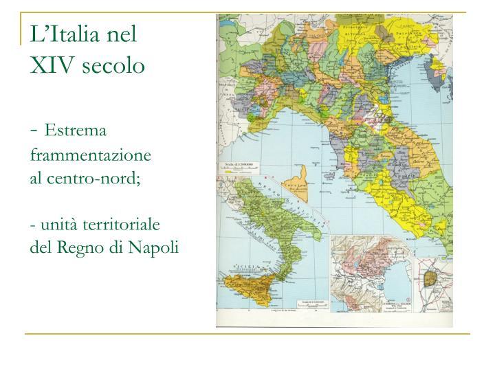 L italia nel xiv secolo estrema frammentazione al centro nord unit territoriale del regno di napoli