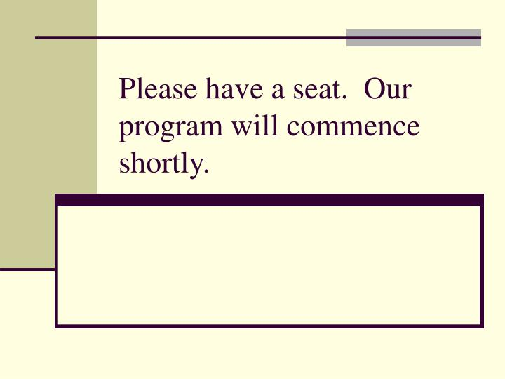 please have a seat our program will commence shortly n.