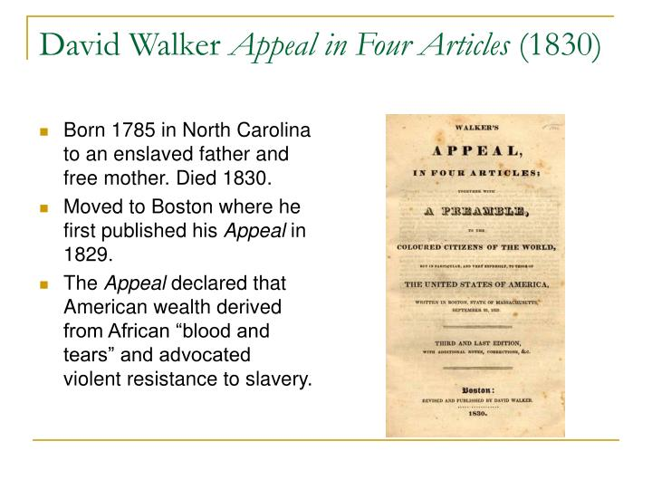 david walkers appeal In 1829, david walker wrote david walker's appeal to the colored citizens of the world many historians now regard the appeal as one of the most important social and political documents of.