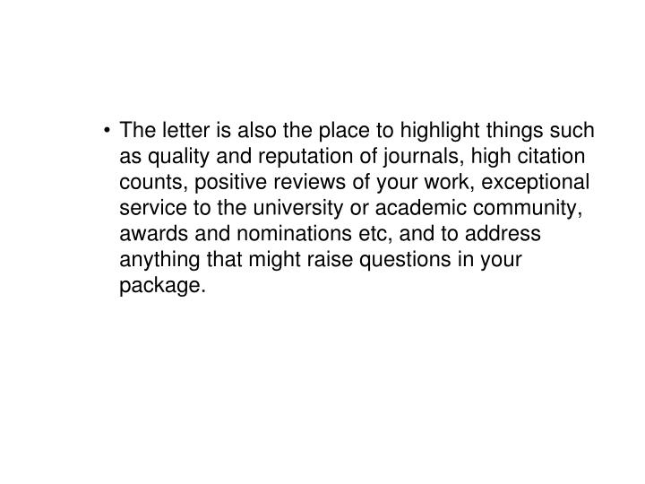 The letter is also the place to highlight things such as quality and reputation of journals, high citation counts, positive reviews of your work, exceptional service to the university or academic community, awards and nominations etc, and to address anything that might raise questions in your package.