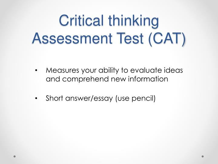 critical thinking assessment test (cat) Critical thinking assessment test cat instrument ccri is honored to be participating in a national science foundation supported project working with tennessee technological university to disseminate the critical thinking assessment test (cat.