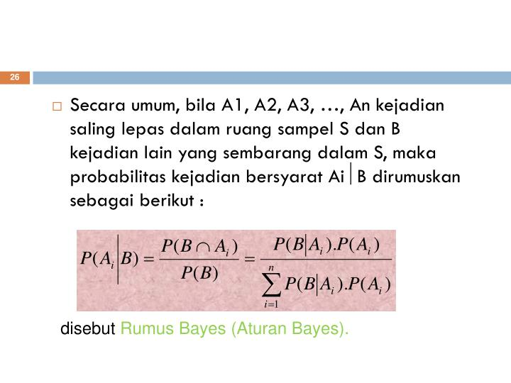Secara umum, bila A1, A2, A3, …, An kejadian saling lepas dalam ruang sampel S dan B kejadian lain yang sembarang dalam S, maka probabilitas kejadian bersyarat Ai