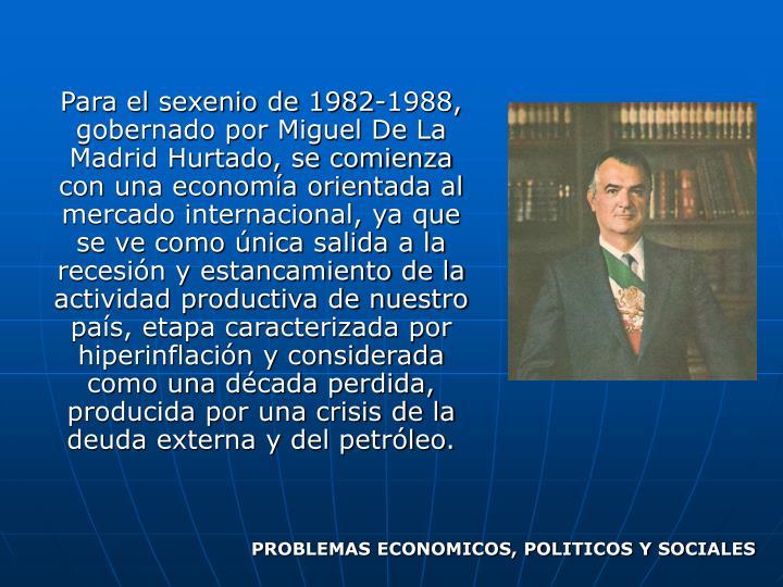 Para el sexenio de 1982-1988, gobernado por Miguel De La Madrid Hurtado, se comienza con una economía orientada al mercado internacional, ya que se ve como única salida a la recesión y estancamiento de la actividad productiva de nuestro país, etapa caracterizada por hiperinflación y considerada como una década perdida, producida por una crisis de la deuda externa y del petróleo.