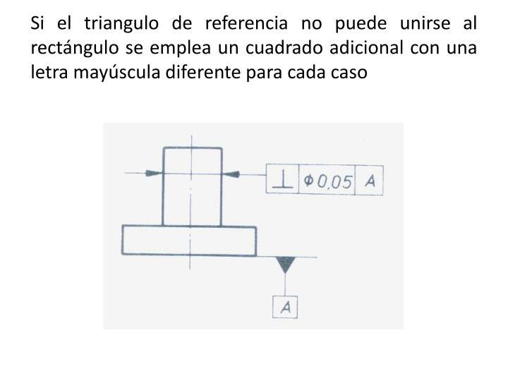 Si el triangulo de referencia no puede unirse al rectángulo se emplea un cuadrado adicional con una letra mayúscula diferente para cada caso