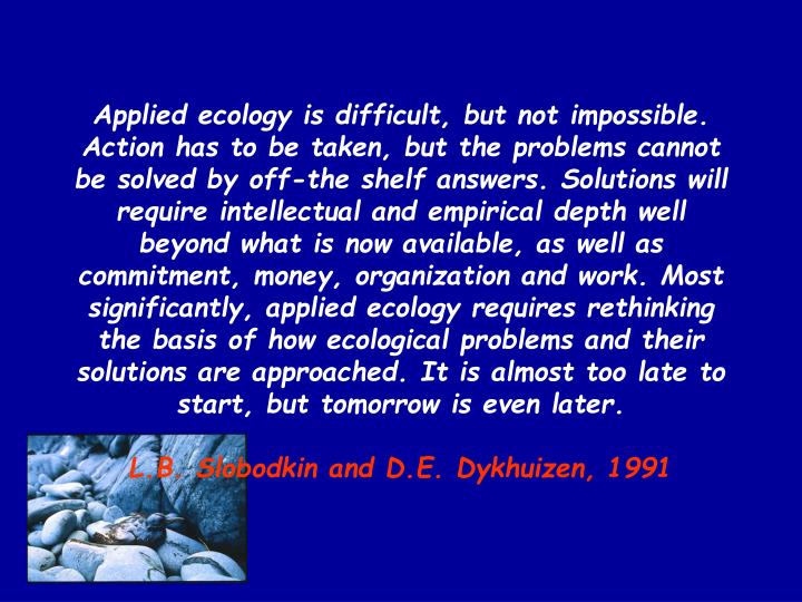 Applied ecology is difficult, but not impossible. Action has to be taken, but the problems cannot be solved by off-the shelf answers. Solutions will require intellectual and empirical depth well beyond what is now available, as well as commitment, money, organization and work. Most significantly, applied ecology requires rethinking the basis of how ecological problems and their solutions are approached. It is almost too late to start, but tomorrow is even later.