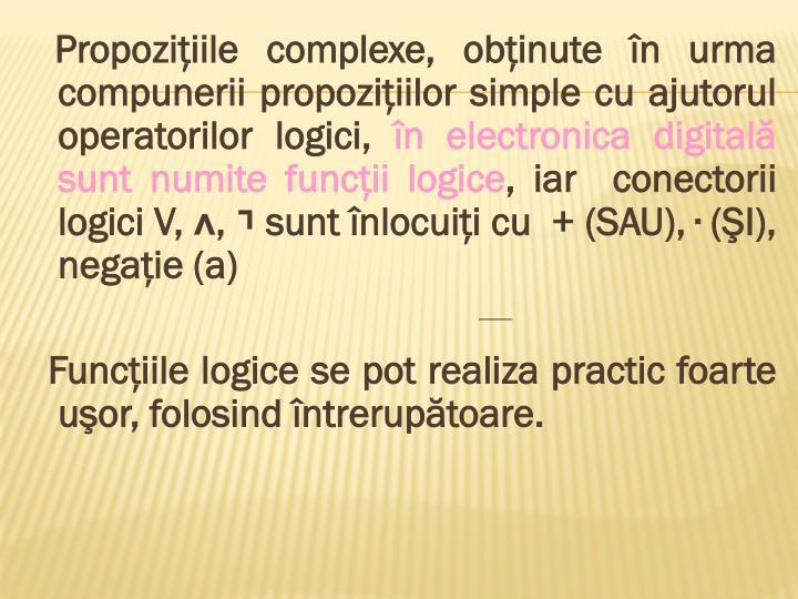 Propoziţiile complexe, obţinute în urma compunerii propoziţiilor simple cu ajutorul operatorilor logici,