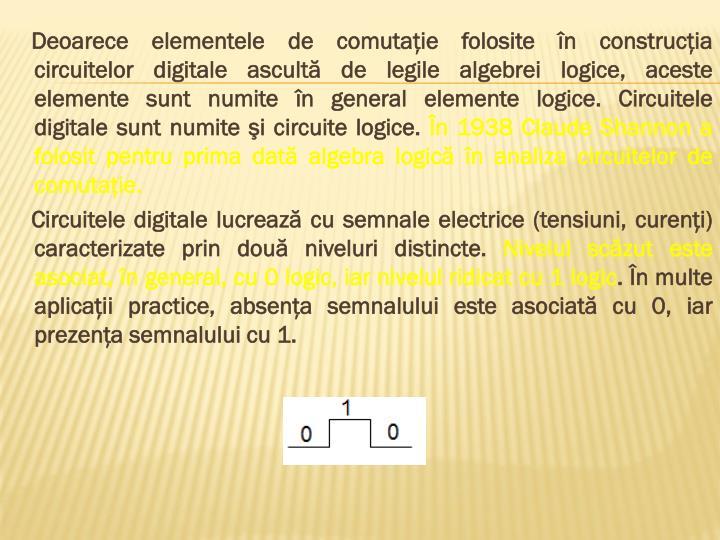 Deoarece elementele de comutaţie folosite în construcţia circuitelor digitale ascultă de legile algebrei logice, aceste elemente sunt numite în general elemente logice. Circuitele digitale sunt numite şi circuite logice.