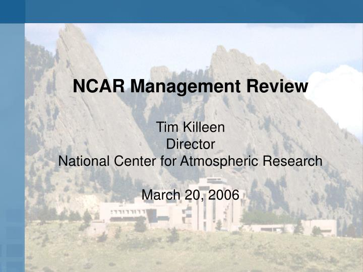 ncar management review tim killeen director national center for atmospheric research march 20 2006 n.