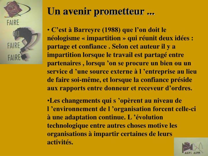 C'est à Barreyre (1988) que l'on doit le néologisme «impartition» qui réunit deux idées : partage et confiance . Selon cet auteur il y a impartition lorsque le travail est partagé entre partenaires , lorsqu'on se procure un bien ou un service d'une source externe à l'entreprise au lieu de faire soi-même, et lorsque la confiance préside aux rapports entre donneur et receveur d'ordres.