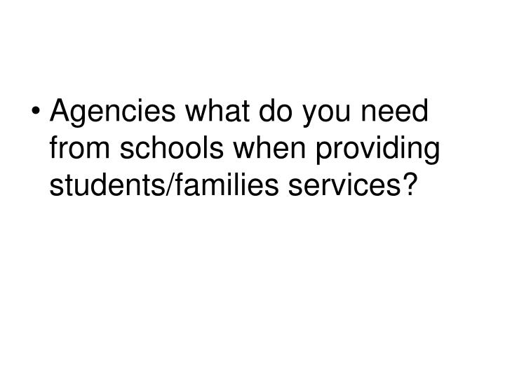 Agencies what do you need from schools when providing students/families services?